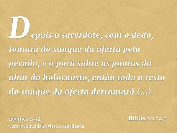 Depois o sacerdote, com o dedo, tomará do sangue da oferta pelo pecado, e o porá sobre as pontas do altar do holocausto; então todo o resto do sangue da oferta