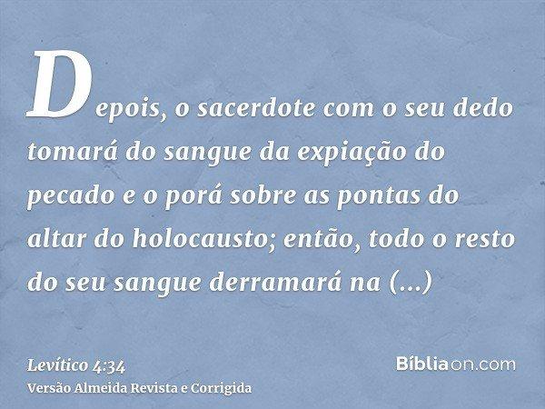 Depois, o sacerdote com o seu dedo tomará do sangue da expiação do pecado e o porá sobre as pontas do altar do holocausto; então, todo o resto do seu sangue der