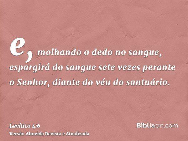 e, molhando o dedo no sangue, espargirá do sangue sete vezes perante o Senhor, diante do véu do santuário.