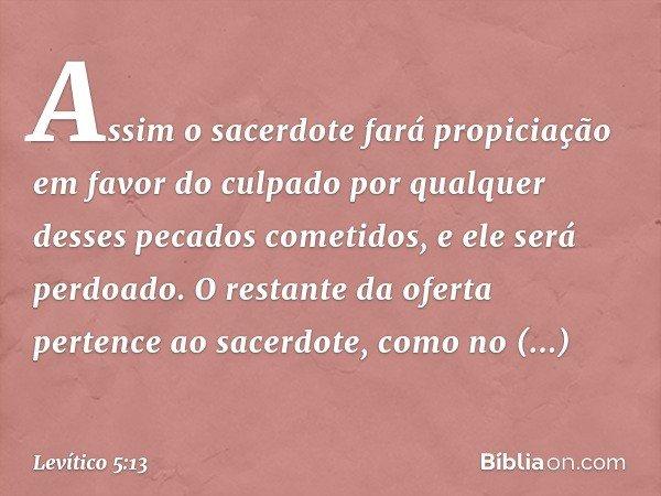 Assim o sacerdote fará propiciação em favor do culpado por qualquer desses pecados cometidos, e ele será perdoado. O restante da oferta pertence ao sacerdote,