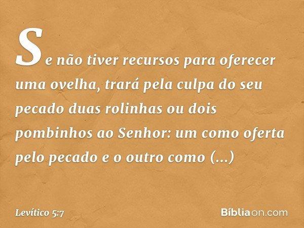 """""""Se não tiver recursos para oferecer uma ovelha, trará pela culpa do seu pecado duas rolinhas ou dois pombinhos ao Senhor: um como oferta pelo pecado e o outro"""