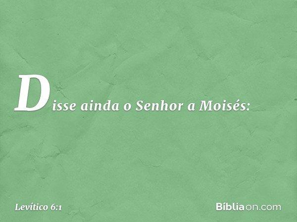 Disse ainda o Senhor a Moisés: -- Levítico 6:1