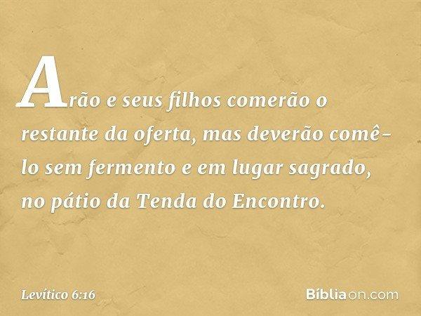 Arão e seus filhos comerão o restante da oferta, mas deverão comê-lo sem fermento e em lugar sagrado, no pátio da Tenda do Encontro. -- Levítico 6:16