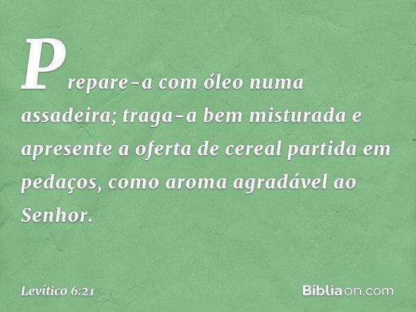 Prepare-a com óleo numa assadeira; traga-a bem misturada e apresente a oferta de cereal partida em pedaços, como aroma agradável ao Senhor. -- Levítico 6:21