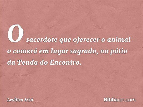 O sacerdote que oferecer o animal o comerá em lugar sagrado, no pátio da Tenda do Encontro. -- Levítico 6:26
