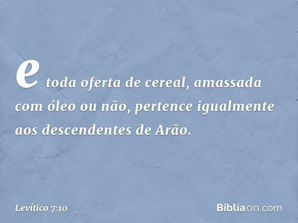 e toda oferta de cereal, amassada com óleo ou não, pertence igualmente aos descendentes de Arão. -- Levítico 7:10