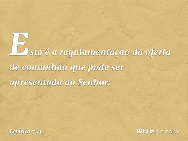 """""""Esta é a regulamentação da oferta de comunhão que pode ser apresentada ao Senhor: -- Levítico 7:11"""
