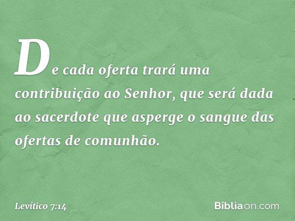 De cada oferta trará uma contribuição ao Senhor, que será dada ao sacerdote que asperge o sangue das ofertas de comunhão. -- Levítico 7:14