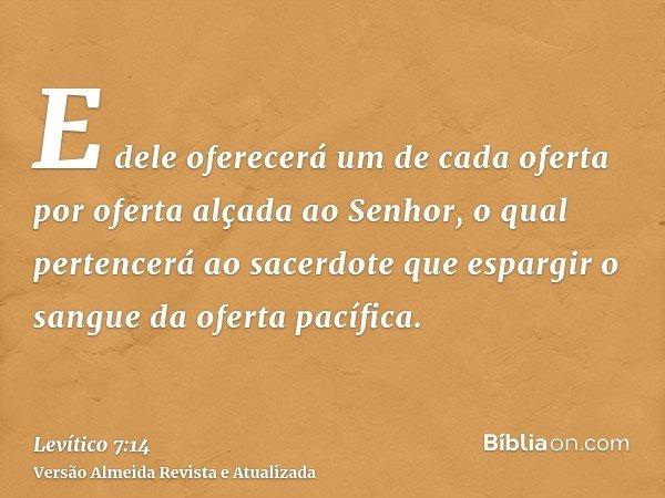 E dele oferecerá um de cada oferta por oferta alçada ao Senhor, o qual pertencerá ao sacerdote que espargir o sangue da oferta pacífica.