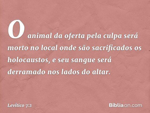 O animal da oferta pela culpa será morto no local onde são sacrificados os holocaustos, e seu sangue será derramado nos lados do altar. -- Levítico 7:2