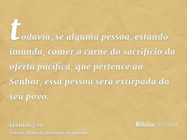 todavia, se alguma pessoa, estando imunda, comer a carne do sacrifício da oferta pacífica, que pertence ao Senhor, essa pessoa será extirpada do seu povo.