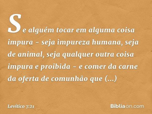 Se alguém tocar em alguma coisa impura - seja impureza humana, seja de animal, seja qualquer outra coisa impura e proibida - e comer da carne da oferta de comu