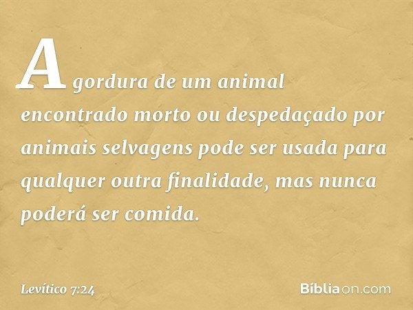 A gordura de um animal encontrado morto ou despedaçado por animais selvagens pode ser usada para qualquer outra finalidade, mas nunca poderá ser comida. -- Le