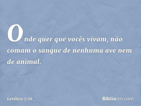 Onde quer que vocês vivam, não comam o sangue de nenhuma ave nem de animal. -- Levítico 7:26