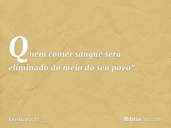 """Quem comer sangue será eliminado do meio do seu povo"""". -- Levítico 7:27"""