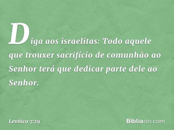 """""""Diga aos israelitas: Todo aquele que trouxer sacrifício de comunhão ao Senhor terá que dedicar parte dele ao Senhor. -- Levítico 7:29"""