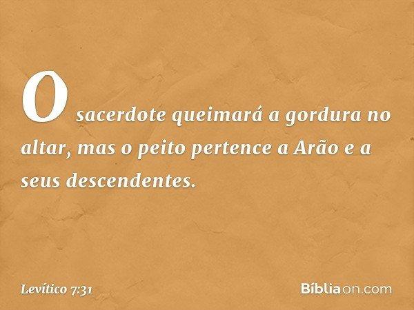 O sacerdote queimará a gordura no altar, mas o peito pertence a Arão e a seus descendentes. -- Levítico 7:31
