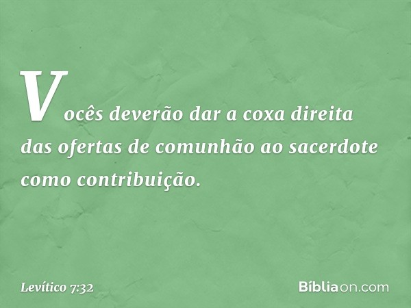 Vocês deverão dar a coxa direita das ofertas de comunhão ao sacerdote como contribuição. -- Levítico 7:32