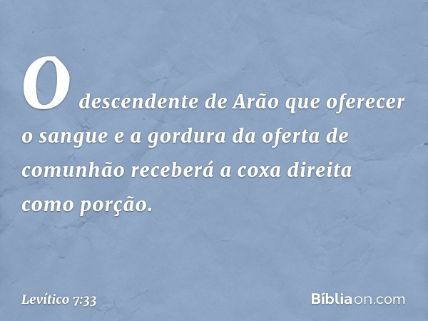 O descendente de Arão que oferecer o sangue e a gordura da oferta de comunhão receberá a coxa direita como porção. -- Levítico 7:33