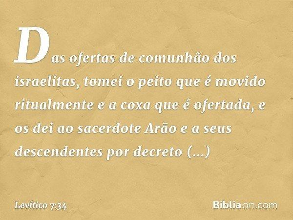 Das ofertas de comunhão dos israelitas, tomei o peito que é movido ritualmente e a coxa que é ofertada, e os dei ao sacerdote Arão e a seus descendentes por d
