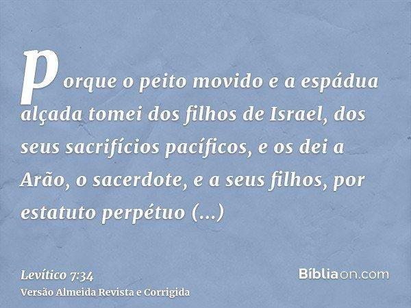 porque o peito movido e a espádua alçada tomei dos filhos de Israel, dos seus sacrifícios pacíficos, e os dei a Arão, o sacerdote, e a seus filhos, por estatuto