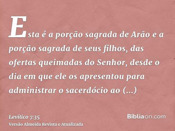 Esta é a porção sagrada de Arão e a porção sagrada de seus filhos, das ofertas queimadas do Senhor, desde o dia em que ele os apresentou para administrar o sace