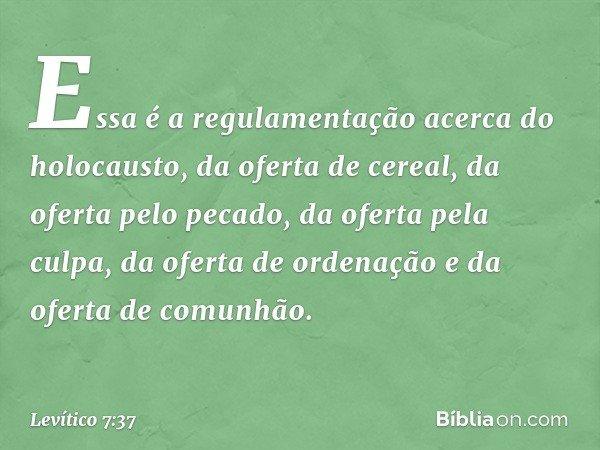 Essa é a regulamentação acerca do holocausto, da oferta de cereal, da oferta pelo pecado, da oferta pela culpa, da oferta de ordenação e da oferta de comunhão.