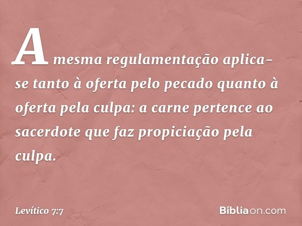 """""""A mesma regulamentação aplica-se tanto à oferta pelo pecado quanto à oferta pela culpa: a carne pertence ao sacerdote que faz propiciação pela culpa. -- Levíti"""