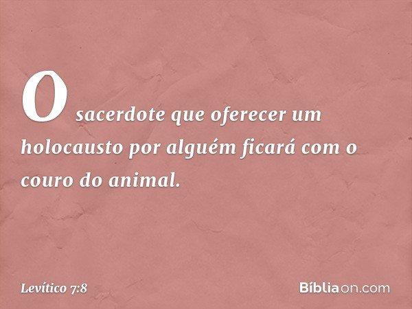 O sacerdote que oferecer um holocausto por alguém ficará com o couro do animal. -- Levítico 7:8