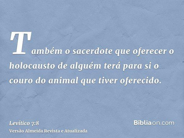 Também o sacerdote que oferecer o holocausto de alguém terá para si o couro do animal que tiver oferecido.