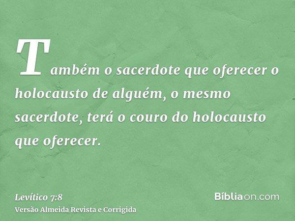 Também o sacerdote que oferecer o holocausto de alguém, o mesmo sacerdote, terá o couro do holocausto que oferecer.