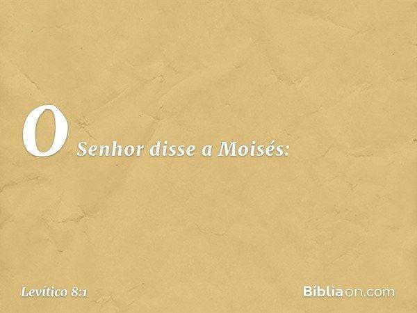 O Senhor disse a Moisés: -- Levítico 8:1