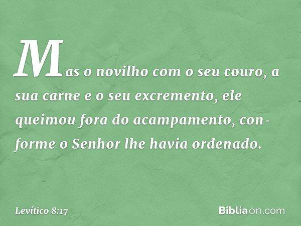 Mas o novilho com o seu couro, a sua carne e o seu excremento, ele queimou fora do acampamento, conforme o Senhor lhe havia ordenado. -- Levítico 8:17