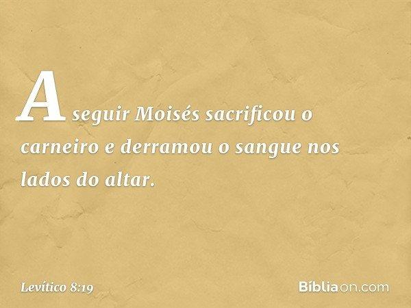 A seguir Moisés sacrificou o carneiro e derramou o sangue nos lados do altar. -- Levítico 8:19