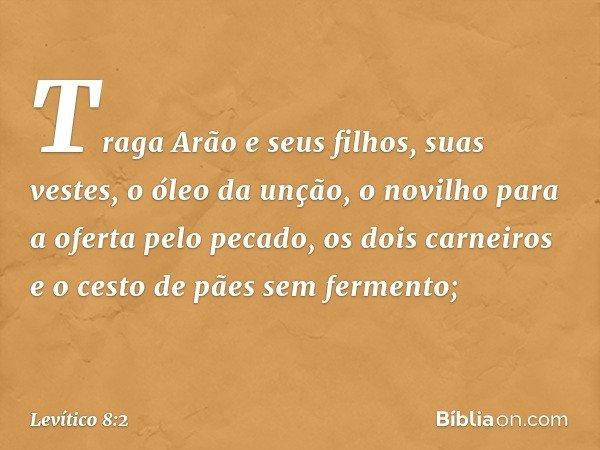 """""""Traga Arão e seus filhos, suas vestes, o óleo da unção, o novilho para a oferta pelo pecado, os dois carneiros e o cesto de pães sem fermento; -- Levítico 8:2"""