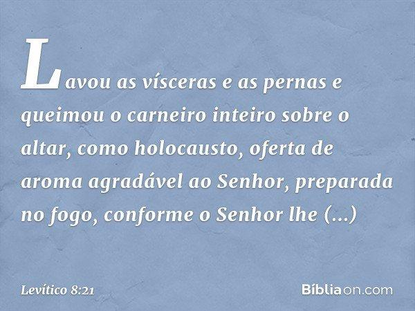 Lavou as vísceras e as pernas e queimou o carneiro inteiro sobre o altar, como holocausto, oferta de aroma agradável ao Senhor, preparada no fogo, conforme o Senhor