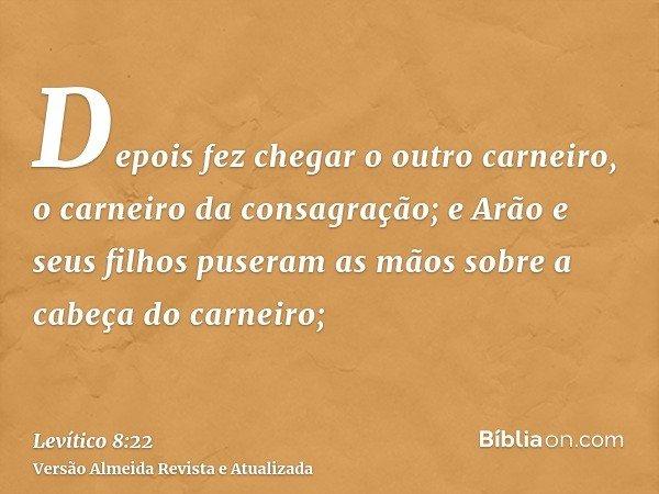 Depois fez chegar o outro carneiro, o carneiro da consagração; e Arão e seus filhos puseram as mãos sobre a cabeça do carneiro;