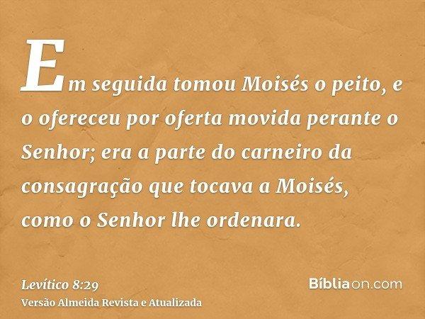 Em seguida tomou Moisés o peito, e o ofereceu por oferta movida perante o Senhor; era a parte do carneiro da consagração que tocava a Moisés, como o Senhor lhe