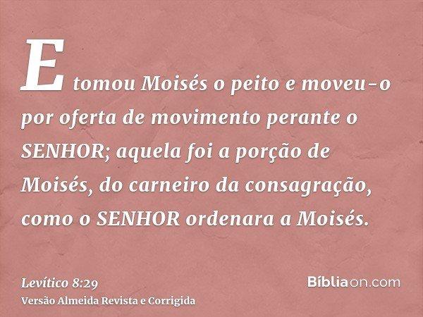 E tomou Moisés o peito e moveu-o por oferta de movimento perante o SENHOR; aquela foi a porção de Moisés, do carneiro da consagração, como o SENHOR ordenara a M