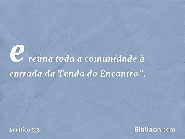 """e reúna toda a comunidade à entrada da Tenda do Encontro"""". -- Levítico 8:3"""