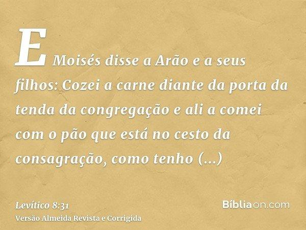 E Moisés disse a Arão e a seus filhos: Cozei a carne diante da porta da tenda da congregação e ali a comei com o pão que está no cesto da consagração, como tenh