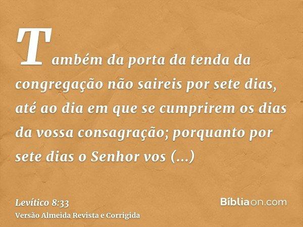 Também da porta da tenda da congregação não saireis por sete dias, até ao dia em que se cumprirem os dias da vossa consagração; porquanto por sete dias o Senhor