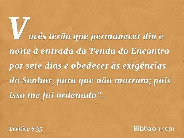 Vocês terão que permanecer dia e noite à entrada da Tenda do Encontro por sete dias e obedecer às exigências do Senhor, para que não morram; pois isso me foi or