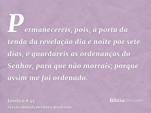 Permanecereis, pois, à porta da tenda da revelação dia e noite por sete dias, e guardareis as ordenanças do Senhor, para que não morrais; porque assim me foi or