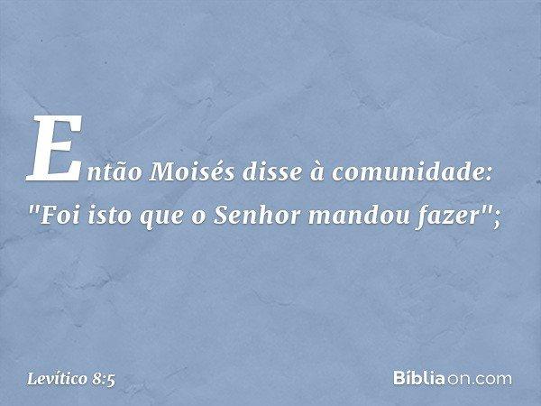 """Então Moisés disse à comunidade: """"Foi isto que o Senhor mandou fazer""""; -- Levítico 8:5"""