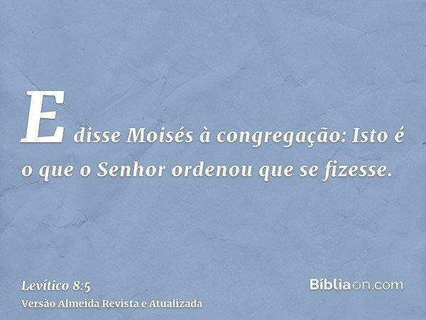 E disse Moisés à congregação: Isto é o que o Senhor ordenou que se fizesse.