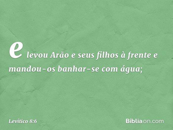 e levou Arão e seus filhos à frente e mandou-os banhar-se com água; -- Levítico 8:6