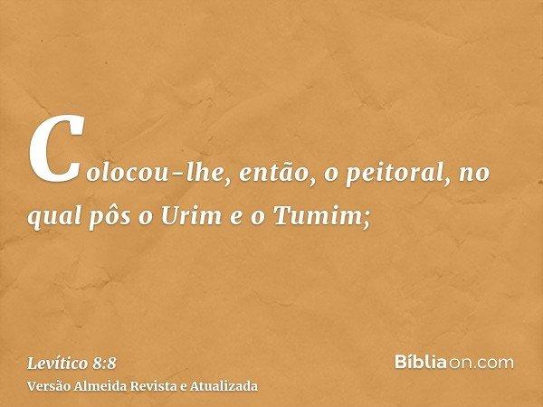 Colocou-lhe, então, o peitoral, no qual pôs o Urim e o Tumim;