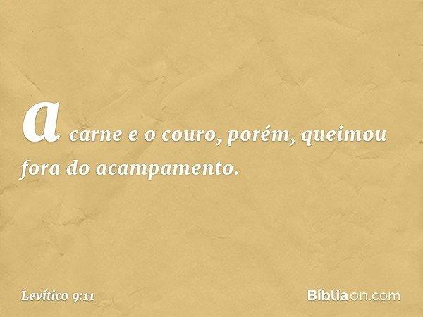 a carne e o couro, porém, queimou fora do acampamento. -- Levítico 9:11