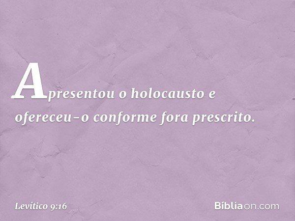 Apresentou o holocausto e ofereceu-o conforme fora prescrito. -- Levítico 9:16